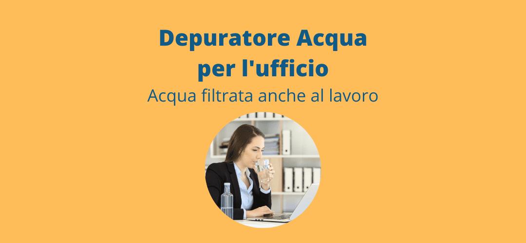 Depuratore acqua ufficio: Acqua filtrata anche al lavoro