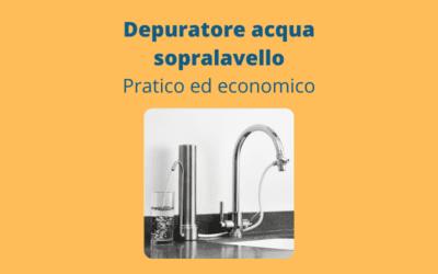 Depuratore acqua sopralavello: pratico ed economico