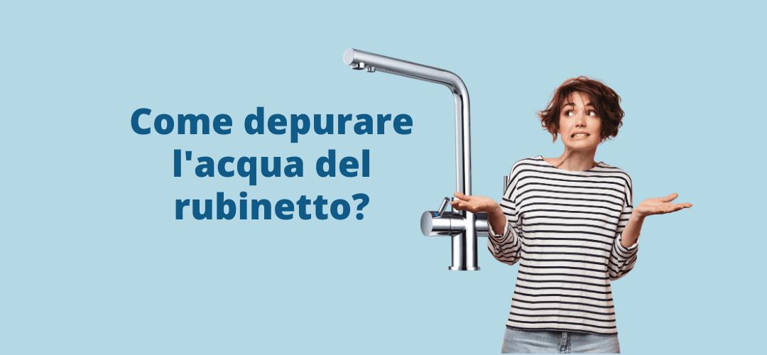 Depurazione dell'acqua del rubinetto: migliora la tua acqua!